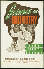 New Zealand. Manufacturers' Research Committee :Science in industry; chemistry, physics, engineering / Manufacturers' Research Committee, Department of Scientific and Industrial Research, New Zealand. [Brochure cover. 1946-1950?].