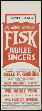 Tano Fama presents the world famous Fisk Jubilee Singers, re-organised and strengthened including starring engagement of Miss Belle F Gibbons, the world-renowned jubilee singer and lady baritone, Miss Ron Thompson the colored soprano, Miss Marjorie Alwyne the charming contralto, Miss Alice Baptiste the colored mezzo-soprano, Miss Madeline Joyce the gifted pianiste, Mr Harry Penn tenor and monologuist, Miss Davina Morrison coloratura soprano, Mr Huntley Spencer the popular colored lyric tenor ... [Poster. 1924].