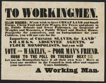 To workingmen. Fellow workmen - If you wish to have cheap land and small farms, cheap food and fair wages, few taxes and plenty to do ... you will vote  for Wakelin, the poor man's friend. Rush to the poll on Tuesday next!!! [ca 1853].