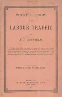 What I know of the labour traffic : a lecture delivered to the School of Arts, Mackay, the capital of the sugar industry in North Queensland, June, 1884, with a preface / by A.J. Duffield