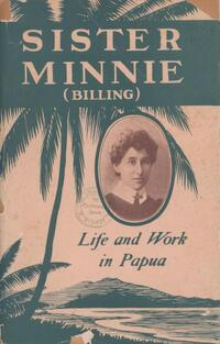 Sister Minnie's (Billing) life and work in Papua : introduction by L. Bromilow.