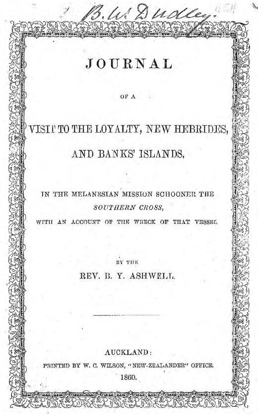 """Journal of a visit to the Loyalty, New Hebrides, and Banks' Islands : in the Melanesian Mission schooner, the """"Southern Cross"""" ; with an account of the wreck of that vessel / by B.Y. Ashwell"""