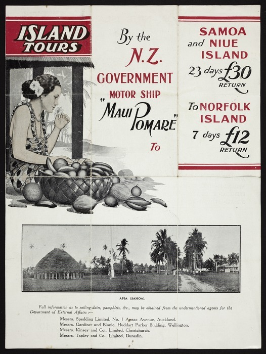 """Island tours by the N.Z. Government motor ship """"Maui Pomare"""" to Samoa and Niue Island. 23 days. £30 return. To Norfolk Island 7 days, £12 return. [ca 1930]."""