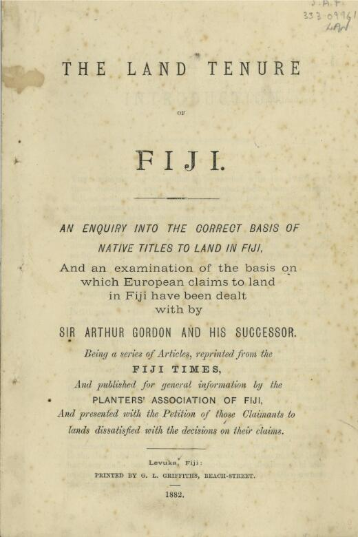 The land tenure of Fiji : an enquiry into the correct basis of native titles to land in Fiji, and an examination of the basis on which European claims to land in Fiji have been dealt with by Sir Arthur Gordon and his successor ; being a series of articles, reprinted from the Fiji times, and published for general information by the Planters' Association of Fiji, and presented with the petition of those claimants to lands dissatisfied with the decisions on their claims