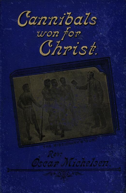 Cannibals won for Christ : a story of missionary perils and triumphs in Tongoa, New Hebrides / by Rev. Oscar Michelsen ; with introduction by G.C. Frederick.