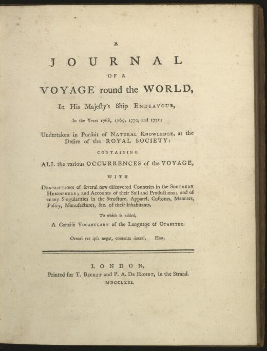 A journal of a voyage round the world, in His Majesty's ship Endeavour, in the years 1768, 1769, 1770, and 1771 : undertaken in pursuit of natural knowledge, at the desire of the Royal Society : containing all the various occurrences of the voyage, with descriptions of several new discovered countries in the southern hemisphere ... : to which is added a concise vocabulary of the language of Otahitee.