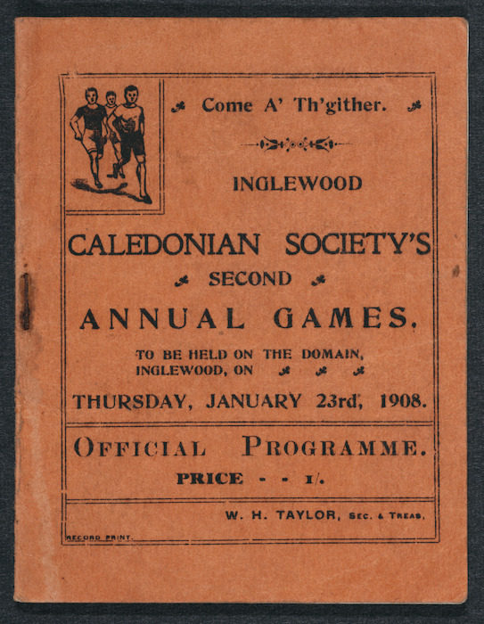 Inglewood Caledonian Society :Come a' th'gither. Inglewood Caledonian Society's second annual games, to be hold on the Domain, Inglewood, on Thursday, January 23rd, 1908. Official programme. Price 1/. W H Taylor, sec & treas. Record print [Front cover. 1908]