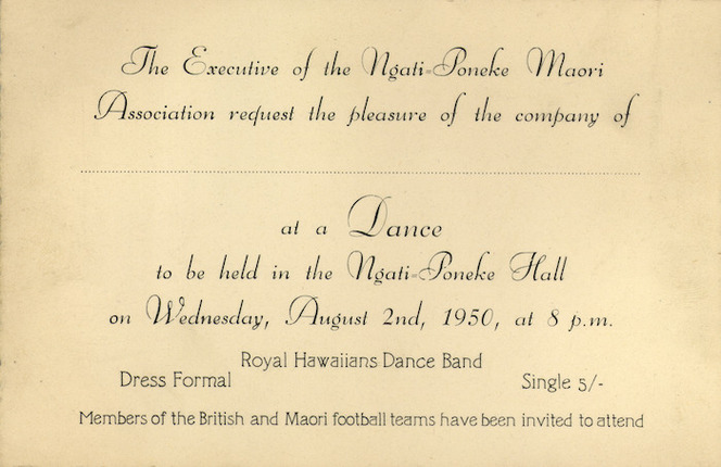 Ngati-Poneke Maori Association :The executive of the Ngati-Poneke Maori Association request the pleasure of the company of [.....] at a dance to be held in the Ngati-Poneke Hall on Wednesday, August 2nd, 1950, at 8 p.m. Royal Hawaiians Dance Band. Members of the British and Maori Football teams have been invited to attend. 1950.