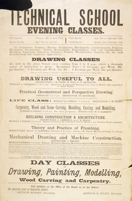Wellington Technical School: Technical School evening classes ... Drawing classes are held in the above school every evening from 7 p.m. to 9 p.m.... Day classes in drawing, painting, modelling, wood carving and carpentry... Arthur D Riley, Director. 1895