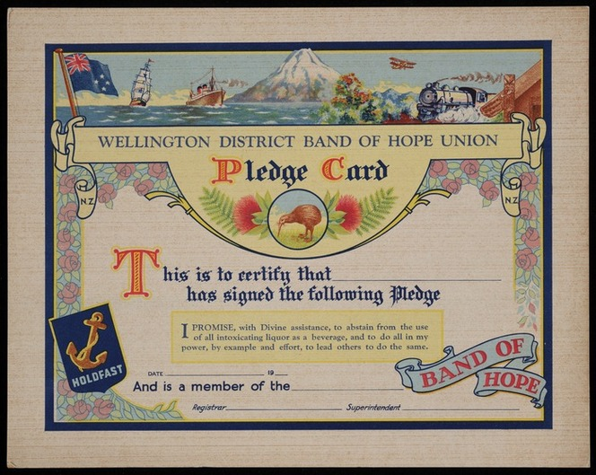 Wellington District Band of Hope Union :Pledge card. This is to certify that ... has signed the pledge. I promise with Divine assistance, to abstain from the use of all intoxicating liquor as a beverage, and to do all in my power, by example and effort, to lead others to do the same. [1930s?]