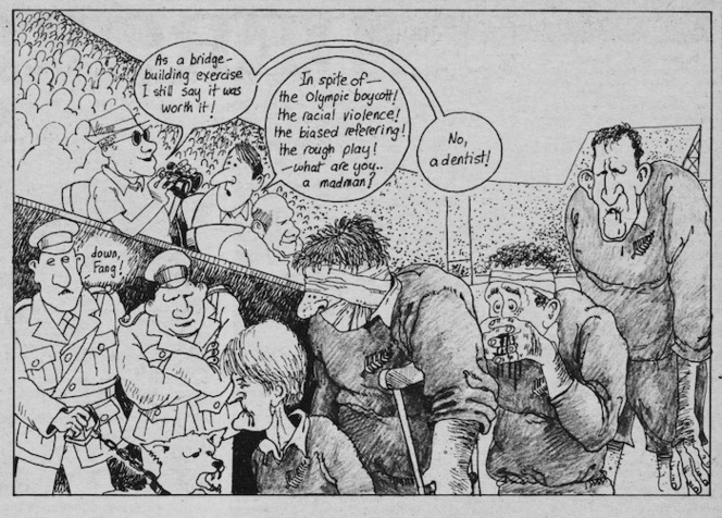 Scott, Thomas, 1947- :'As a bridge-building exercise I still say it was worth it!' 'In spite of - the Olympic boycott! the racial violence! the biased refereeing! the rough play! - what are you...a madman?' 'No, a dentist!' New Zealand Listener, 27 August 1977.