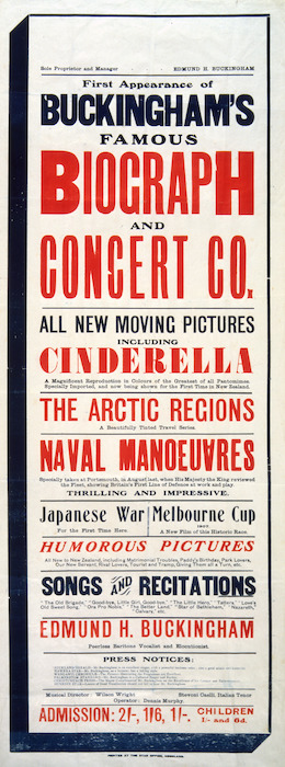 """First appearance of Buckingham's famous Biograph and Concert Co. All new moving pictures including """"Cinderella"""" ... The Arctic regions ... Naval manoeuvres ... Japanese War ... Melbourne Cup 1907 ... Humorous pictures ... Edmund H Buckingham, peerless baritone vocalist and elocutionist. Printed at the Star Office Auckland [1907?]"""