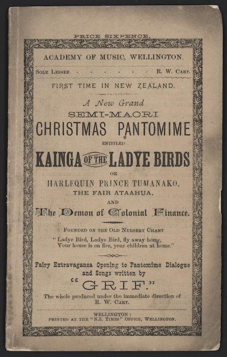 "Academy of Music, Wellington. Sole lessee R W Cary. First time in New Zealand, a new grand semi-Maori Christmas pantomime entitled ""Kainga of the Ladye Birds"", or Harlequin Prince Tumanako, the fair ataahua, and The Demon of Colonial Finance. Fairy extravaganza opening to pantomime dialogue and songs written by ""Grif"". The whole produced under the immediate direction of R W Cary. Wellington, Printed at the ""N.Z. Times"" Office, Wellington [Front cover. 1879]."