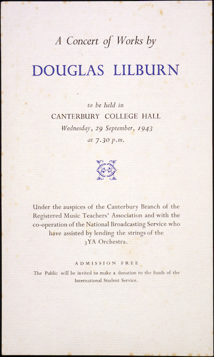A concert of works by Douglas Lilburn to be held in Canterbury College Hall, Wednesday, 29 September, 1943 at 7.30 pm. Under the auspices of the Canterbury Branch of the Registered Music Teachers' Association and with the co-operation of the National Broadcasting Service who have assisted by lending the strings of the 3YA Orchestra. [1943].. [Music programmes 1943].. Ref: Eph-A-MUSIC-1943-01. Alexander Turnbull Library, Wellington, New Zealand. http://natlib.govt.nz/records/22866861