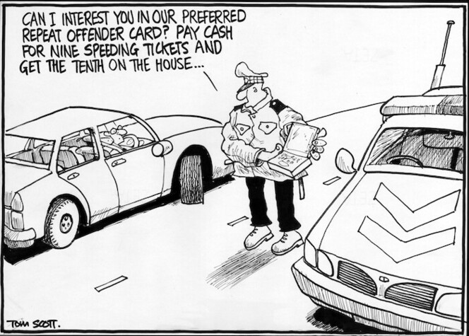 Scott, Thomas 1947- :'Can I interest you in our preferred repeat offender card? Pay cash for nine speeding tickets and get the tenth on the house...' The Dominion Post, 20 August 2004.