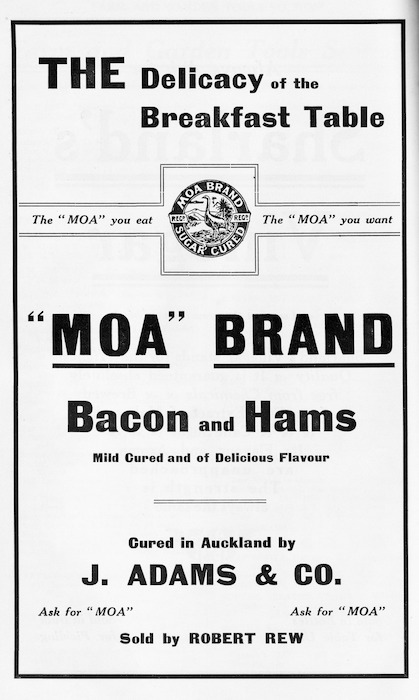 """The delicacy of the breakfast table. """"Moa"""" Brand bacon and hams, mild cured and of delicious flavour. The """"Moa"""" you eat, the """"Moa"""" you want. Cured in Auckland by J Adams & Co, sold by Robert Rew."""