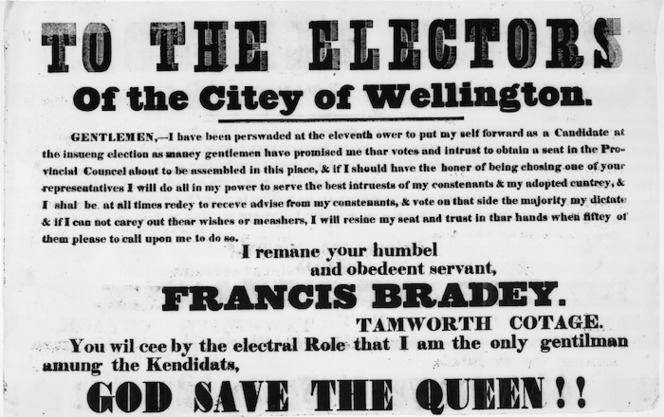 [Bradey, Francis?], 1793-1864 :To the electors of the citey of Wellington. Gentlemen, I have been perswaded at the eleventh ower ... I remane your humbel and obedeent servant, Francis Bradey, Tamworth Cottage. You wil cee by the elctral role that I am the only gentilman amung the Kendidats, God Save the Queen!! [1853].