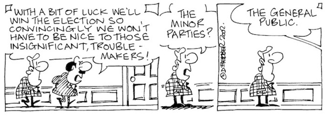 Fletcher, David 1952- :'With a bit of luck we'll win the election so convincingly we won't have to be nice to those insignificant, trouble-makers!' 'The minor parties?' 'The general public.' The Dominion, 24 May, 2002.