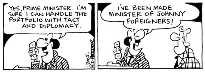 """""""Yes, Prime Minister. I'm sure I can handle the portfolio with tact and diplomacy."""" """"I've been made Minister of Johnnie Foreigners."""" 19 October, 2005."""