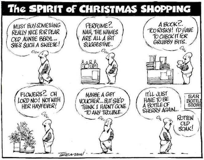 """The spirit of Christmas shopping. """"Must buy something for dear old Auntie Beryl...She's such a sweetie! Perfume?.. Nah, the names are all a bit suggestive. A book?.. Too risky! I'd have to check it for grubby bits. Flowers!.. Oh Lord no! Not with her hayfever! Maybe a gift voucher... But she'd think I hadn't gone to any trouble. It'll just have to be a bottle of sherry again... Rotten old soak!"""" 14 December, 2005."""