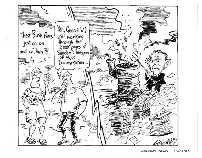 Greenall, Frank, 1948- :'These Bush fires just go on and on, huh?!!.' 'Yeah, George W's still working through the 12,000 pages of Saddam's weapon of mass documentation. Weekday News, 23 January, 2003.