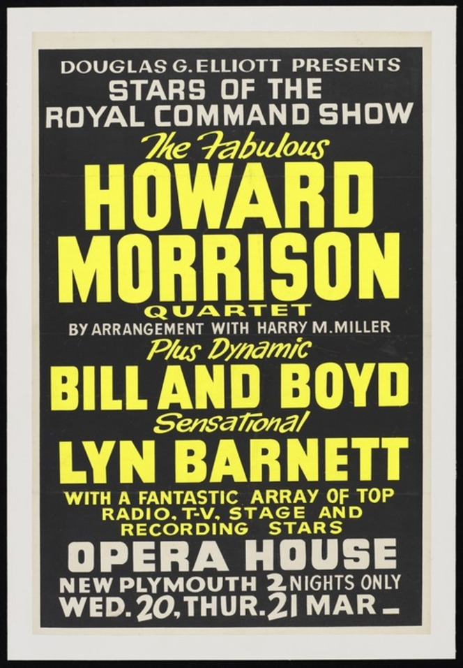 Douglas G Elliott presents stars of the Royal Command Show, the fabulous Howard Morrison Quartet, by arrangement with Harry M Miller, plus dynamic Bill and Boyd, sensational Lyn Barnett ... Opera House New Plymouth. 2 nights only Wed 20, Thurs 21 Mar [1963]