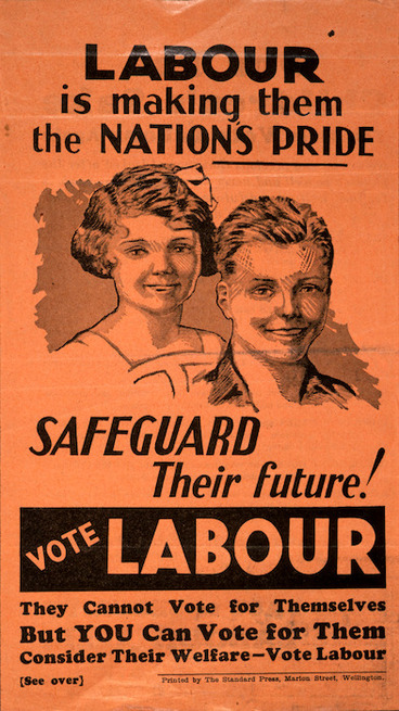 Image: [New Zealand Labour Party] :Labour is making them the nation's pride. Safeguard their future! Vote Labour. They cannot vote for themselves, but YOU can vote for them. Printed by the Standard Press, Marion Street, Wellington. [1938?]