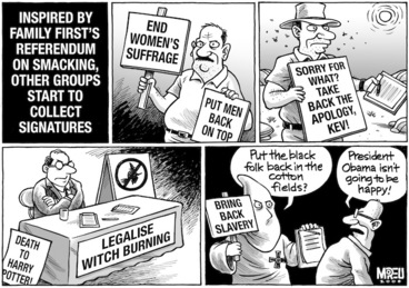 """Image: Inspired by Family First's Referendum on Smacking, other groups start to collect signatures. 'End women's suffrage'. 'Put men back on top'. 'Sorry for what? Take back the apology, Kev!' 'Legalise witch burning'. 'Death to Harry Potter!' 'Bring back slavery'. """"Put the black folk back in the cotton fields?"""" """"President Obama isn't going to be happy!"""" 26 February, 2008"""