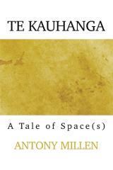 Te Kauhanga : a tale of space(s) / Antony Millen.