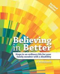 Believing in better : steps to an ordinary life for your family member with a disability : a workbook / compiled by Lorna Sullivan for the Belonging Initiative.