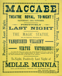 """Theatre Royal (Wellington) :Maccabe. Theatre Royal tonight, Saturday 12th October. Positively last night. The Magic Statue, also the burlesque melodrama of Vanquished Villainy or Virtue Victorious! in which Mr Maccabe enacts the whole Dramatis Personae, appearing in the last scene in two characters at once. Tonight positively last night of Mlle Minnia, in her graceful dancing as """"Madrilena"""" and """"The Highland Laddie"""". Geo. Buller, Manager. Printed at the Evening Post Office, Willis Street. [1889]."""