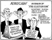 Newsflash! Outbreak of 'pre-election ear'. Symptom- Sudden ability to hear the public voice. Cure- No cure required...ears drop off immediately patient is re-elected. 27 July 2005.