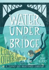 Water under the bridge : loads of other stuff too : a journey into values-shaped leadership / by Don Barry.