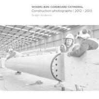 Shigeru Ban : cardboard cathedral : construction photographs, 2012-2013 / Bridgit Anderson.