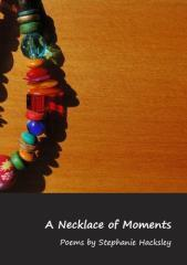 A necklace of moments / poems by Stephanie Hacksley.