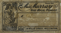 [Murray, Florence, fl 1906-1942] :From Miss Murray, Vice-Regal Florist. 36 Willis Street, Wellington. By special appointment. Whitcombe & Tombs Ltd 19930. [ca 1910].