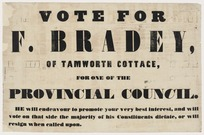 Vote for F Bradey of Tamworth Cottage, for one of the Provincial Council. He will endeavour to promote your very best interest, and will vote on that side the majority of his constituents dictate, or will resign when called upon [1853]