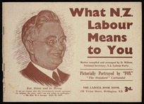 """New Zealand Labour Party: What N.Z. Labour means to you, written and arranged by David Wilson, National Secretary, N.Z. Labour Party. Pictorially portrayed by """"Fox"""", """"The Standard"""" cartoonist. Wellington, Printed by the Standard Press, Marion Street, Wellington N.Z., [1938]."""