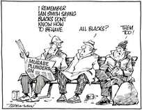 """I remember Ian Smith saying blacks don't know how to behave."" ""All Blacks?"" ""Them too!"" 2 July, 2008"