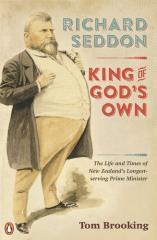 Richard Seddon : King of God's own : the life and times of New Zealand's longest-serving prime minister / Tom Brooking.