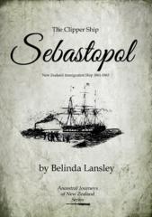 The clipper ship Sebastopol : New Zealand immigration ship, 1861-1863 / by Belinda Lansley.