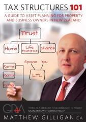 Tax structures 101 : a guide to asset planning for property and business owners in New Zealand / Matthew Gilligan.