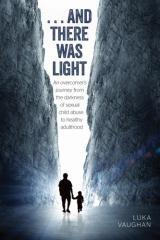 ...and there was light : an overcomer's journey from the darkness of sexual abuse to healthy adulthood / Luka Vaughan.