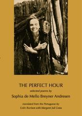 The perfect hour / selected poems by Sophia de Mello Breyner Andresen ; translated from the Portuguese by Colin Rorrison with Margaret Jull Costa.