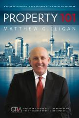 Property 101 : a guide to investing in New Zealand with a focus on Auckland / Matthew Gilligan.
