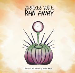 The day Spikes voice ran away / illustrated and written by Joanne Whyte.
