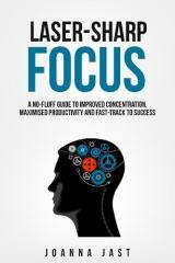 Laser-sharp focus : a no-fluff guide to improved concentration, maximised productivity and fast-track to success / Joanna Jast.