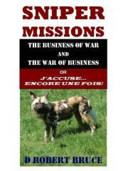 Sniper missions : the business of war and the war of business or J'accuse ... encore une fois! / by D Robert Bruce.
