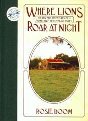 Where lions roar at night : the fun and adventures of a 'pioneering' New Zealand family / Rosie Boom.
