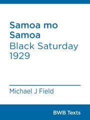 Samoa mo Samoa : Black Saturday 1929 / Michael J. Field.